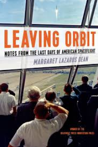 on Leaving Orbit: Notes from the Last Days of American Spaceflight by Margaret Lazarus Dean