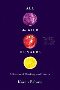 on All the Wild Hungers: A Season of Cooking and Cancer by Karen Babine